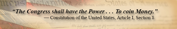 """The Congress shall have the Power . . . To coin Money."" — Constitution of the United States, Article I, Section 8"